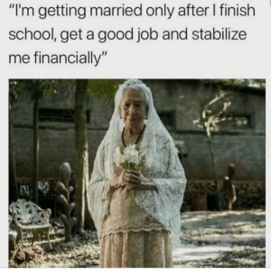 """Dank, Memes, and School: """"I'm getting married only after I finish  school, get a good job and stabilize  me financially meirl by nameaboveallnames MORE MEMES"""