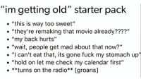 """Birthday, Funny, and Radio: """"im getting old"""" starter pack  """"this is way too sweet""""  """"they're remaking that movie already????""""  my back hurts  """"wait, people get mad about that now?""""  """"I can't eat that, its gone fuck my stomach up""""  """"hold on let me check my calendar first""""  **turns on the radio** [groans] If you answered 'same' to any of these, congrats you are now 80🎉Happy Birthday!"""