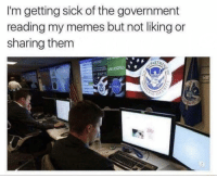 Memes, Sick, and Government: I'm getting sick of the government  reading my memes but not liking or  sharing them  PART