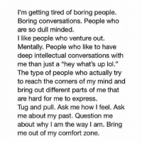"""""""I'm getting tired of boring people"""": I'm getting tired of boring people.  Boring conversations. People who  are so dull minded.  I like people who venture out.  Mentally. People who like to have  deep intellectual conversations with  me than just a """"hey what's up lol.""""  The type of people who actually try  to reach the corners of my mind and  bring out different parts of me that  are hard for me to express.  Tug and pull. Ask me how feel. Ask  me about my past. Question me  about why I am the way l am. Bring  me out of my comfort zone. """"I'm getting tired of boring people"""""""