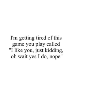 "Game, Nope, and Net: I'm getting tired of this  game you play called  ""I like you, just kidding,  oh wait yes I do, nope"" https://iglovequotes.net/"