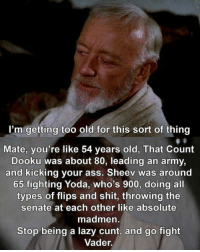 count dooku: I'm getting too old for this sort of thing  Mate, you're like 54 years old, That Count  Dooku was about 80, leading an army,  and kicking your ass. Sheev was around  65 fighting Yoda, who's 900, doing all  types of flips and shit, throwing the  senate at each other like absolute  madmen  Stop being a lazy cunt, and go fight  Vader.