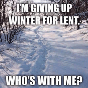 Winters: IM GIVING UP  WINTER FOR LENT  WHO'S WITH ME?