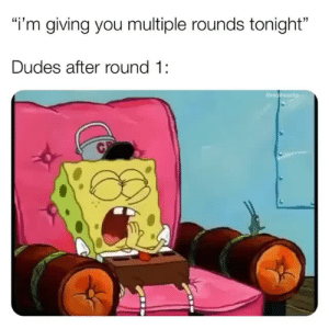 """You, Round 1, and  Tonight: i'm giving you multiple rounds tonight""""  Dudes after round 1:"""
