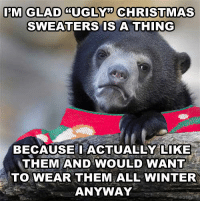 Not a drastic confession.: I'M GLAD CUGLM CHRISTMAS  SWEATERS IS A THING  BECAUSE I ACTUALLY LIKE  THEM AND WOULD WANT  TO WEAR THEM ALL WINTER  ANYWAY Not a drastic confession.
