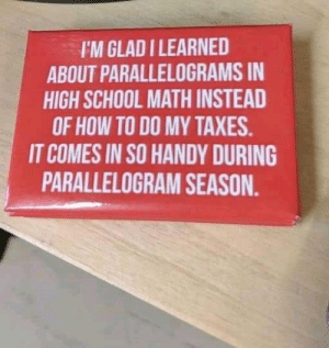 Found this on my co-worker's desk. We're friends now and we decided to help each other during Parallelogram season: I'M GLAD I LEARNED  ABOUT PARALLELOGRAMS IN  HIGH SCHOOL MATH INSTEAD  OF HOW TO DO MY TAXES.  IT COMES IN SO HANDY DURING  PARALLELOGRAM SEASON. Found this on my co-worker's desk. We're friends now and we decided to help each other during Parallelogram season