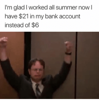 Summer, Bank, and Account: I'm glad I worked all summer now l  have $21 in my bank account  instead of $6 SO glad 😅