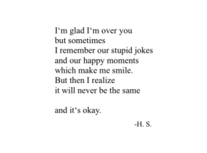 Happy, Jokes, and Okay: I'm glad I'm over you  but sometimes  I remember our stupid jokes  and our happy moments  which make me smile.  But then I realize  it will never be the same  and it's okay  H. S