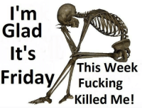 Just saying..: I'm  Glad  It's  This Week  Friday Fucking  Killed Me! Just saying..