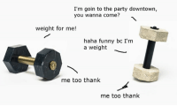 Funny, Party, and Dank Memes: I'm goin to the party downtown,  you wanna come?  weight for me!  haha funny bc I'm  a weight  me too thank  me too thank hah