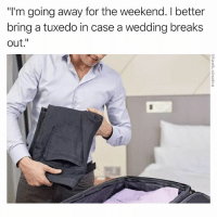 "Funny, The Weekend, and Wedding: ""I'm going away for the weekend. I better  bring a tuxedo in case a wedding breaks  out."" Highly likely"