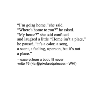"Confused, My House, and Book: ""I'm going home."" she said  ""Where's home to you?"" he asked.  ""My house?"" she said confused  and laughed a little. ""Home isn't a place,""  he paused, ""it's a color, a song,  a scent, a feeling, a person, but it's not  a place.'""  excerpt from a book l'll never  write #6 (via @pixelatedprincess-WHI)"