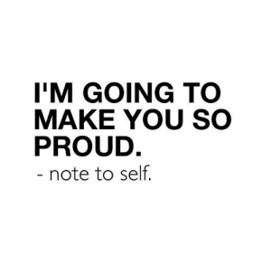 note to self: I'M GOING TC  MAKE YOU SO  PROUD  note to self.