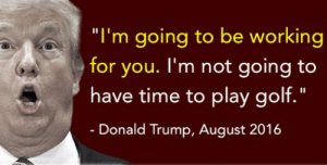 """@Acosta https://t.co/5L2iEVVzul: """"I'm going to be working  for you. I'm not going to  have time to play golf.  II  -Donald Trump, August 2016 @Acosta https://t.co/5L2iEVVzul"""