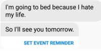 Damn it messenger: I'm going to bed because I hate  my life.  So I'll see you tomorrow.  SET EVENT REMINDER Damn it messenger