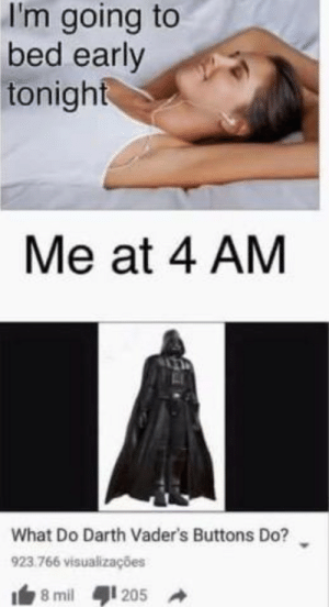So true that it hurts: I'm going to  bed early  tonight  Me at 4 AM  What Do Darth Vader's Buttons Do?  923.766 visualizações  8 mil  205 So true that it hurts
