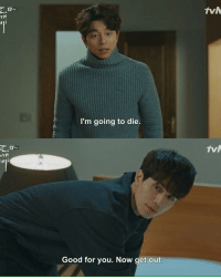 Good For You: I'm going to die.  Good for you. Now get out  TVN