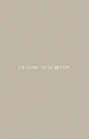 do better: I'M GOING TO DO BETTER.