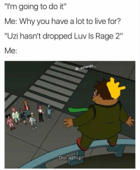 "Memes, Live, and 🤖: ""I'm going to do it""  Me: Why you have a lot to live for?  ""Uzi hasn't dropped Luv ls Rage 2""  Me:  @一extendoー  Do aflip! ""Do a flip"" 😂💀 https://t.co/4DU4v7BD82"