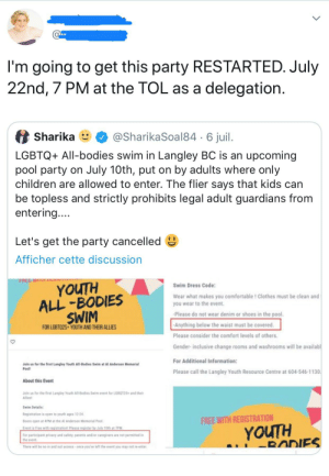 Bodies , Children, and Clothes: I'm going to get this party RESTARTED. July  22nd, 7 PM at the TOL as a delegation.  @SharikaSoal846 juil  Sharika  LGBTQ+ All-bodies swim in Langley BC is an upcoming  pool party on July 10th, put on by adults where only  children are allowed to enter. The flier says that kids can  be topless and strictly prohibits legal adult guardians from  entering....  Let's get the party cancelled  Afficher cette discussion  YOUTH  ALL-BODIES  SWIM  Swim Dress Code:  Wear what makes you comfortable ! Clothes must be clean and  you wear to the event.  Please do not wear denim or shoes in the pool.  Anything below the waist must be covered.  FOR LGBT02S YOUTH AND THEIR ALLIES  Please consider the comfort levels of others.  Gender-inclusive change rooms and washrooms will be availabl  For Additional Information:  Join us for the first Langley Youth All-Bodies Swim at Al Anderson Memorial  Pool!  Please call the Langley Youth Resource Centre at 604-546-1130  About this Event  Join us for the first Langley Youth All-Bodies Swim event for LGBQT2S+ and their  Allies  Swim Details  Registration is open to youth ages 12-24  FREE WITH REGISTRATION  Doors open at 4PM at the Al Anderson Memorial Pool  YOUTH  RADIES  Event is Free with registration Please register by July 10th at 7PM  For participant privacy and safety, parents and/or caregivers are not permitted in  the event  There will be no in and out access once you've left the event you may not te-eater Let's make a party for people aged between 12 to 24 and ban parents from attending!