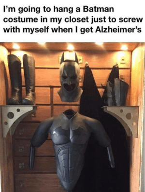 meirl: I'm going to hang a Batman  costume in my closet just to screw  with myself when I get Alzheimer's meirl