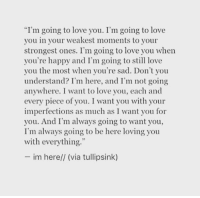 """Love, Happy, and Sad: """"I'm going to love you. I'm going to love  you in your weakest moments to your  strongest ones. I'm going to love you when  you're happy and I'm going to still love  you the most when you're sad. Don't you  understand? I'm here, and I'm not going  anywhere. I want to love you, each and  every piece of you. I want you with your  imperfections as much as I want you for  you. And I'm always going to want you,  I'm always going to be here loving you  with everything.""""  im here// (via tullipsink)"""