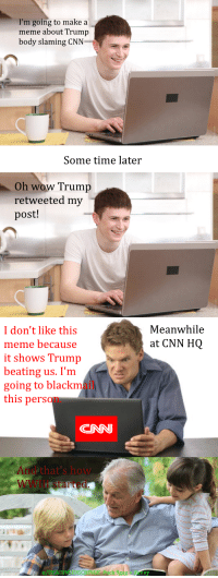 Memes About Trump: I'm going to make a  meme about Trump  body slaming CNN  Some time later  Oh wow Trump  retweeted my  post!  Meanwhile  at CNN HOQ  I don't like this  meme because  it shows Trump  beating us. I'm  going to blackm  this person.  CNN  And that's how  Il ştarted.  ck 9g