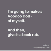 Dank, 🤖, and Voodoo: I'm going to make a  Voodoo Doll  of myself.  And then,  give it a back rub.  kid folio  baby bumpapp.com