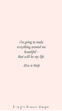 Beautiful, Life, and Will: i'm going to make  everything around me  beautiful -  that will be my life.  -Elsie de Wole