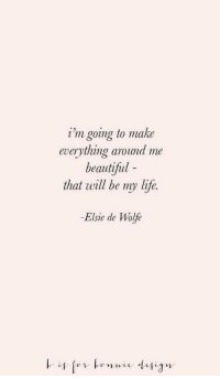 Beautiful, Life, and Will: i'm going to make  everything around me  beautiful -  that will be my life.  -Elsie de Wolfe