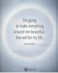 Beautiful, Life, and Memes: I'm going  to make everything  around me beautiful  that will be my life.  Elsie de Wolfe I'm going to make everything around me beautiful - that will be my life. - Elise de Wolfe powerofpositivity