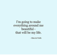 Beautiful, Life, and Will: I'm going to make  everything around me  beautiful-  that will be my life.  Elsie de Wolfe