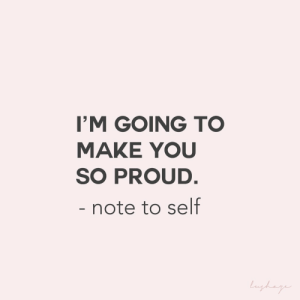 note to self: I'M GOING TO  MAKE YOU  SO PROUD.  - note to self  Langhage