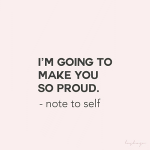 note to self: I'M GOING TO  MAKE YOU  SO PROUD  note to self