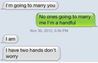 """Http, Marry Me, and Nov: I'm going to marry you  No ones going to marry  me I'm a handful  Nov 30, 2012, 5:36 PM  l am  I have two hands don't  worry <p>Don't worry :) via /r/wholesomememes <a href=""""http://ift.tt/2CLVm41"""">http://ift.tt/2CLVm41</a></p>"""
