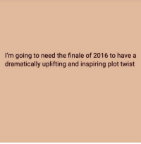 I'm going to need the finale of 2016 to have a  dramatically uplifting and inspiring plot twist Sarcasm Suits Us