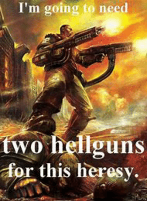 I'm Going to Need Vo Hellguns for This Heresy Heresy ...
