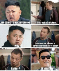 srsfunny:This Guy Is Starting To Cause A Lot Of Trouble Again: IM GOING TO NUKE EVERYONE  Kim, eat a Snickers.  Because you turn into a  war mongler when you're hungry  Why  Better?  Better srsfunny:This Guy Is Starting To Cause A Lot Of Trouble Again