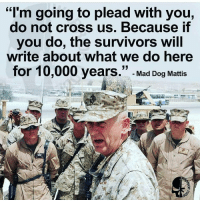 """Mad dog is perfect!! maddog mattis liberals libbys democraps liberallogic liberal ccw247 conservative constitution presidenttrump nobama stupidliberals merica america stupiddemocrats donaldtrump trump2016 patriot trump yeeyee presidentdonaldtrump draintheswamp makeamericagreatagain trumptrain maga Add me on Snapchat and get to know me. Don't be a stranger: thetypicallibby Partners: @theunapologeticpatriot 🇺🇸 @too_savage_for_democrats 🐍 @thelastgreatstand 🇺🇸 @always.right 🐘 TURN ON POST NOTIFICATIONS! Make sure to check out our joint Facebook - Right Wing Savages Joint Instagram - @rightwingsavages Joint Twitter - @wethreesavages Follow my backup page: @the_typical_liberal_backup: """"I'm going to plead with you,  do not cross us. Because if  you do, the survivors will  write about what we do here  for 10,000 years.  Mad Dog Mattis Mad dog is perfect!! maddog mattis liberals libbys democraps liberallogic liberal ccw247 conservative constitution presidenttrump nobama stupidliberals merica america stupiddemocrats donaldtrump trump2016 patriot trump yeeyee presidentdonaldtrump draintheswamp makeamericagreatagain trumptrain maga Add me on Snapchat and get to know me. Don't be a stranger: thetypicallibby Partners: @theunapologeticpatriot 🇺🇸 @too_savage_for_democrats 🐍 @thelastgreatstand 🇺🇸 @always.right 🐘 TURN ON POST NOTIFICATIONS! Make sure to check out our joint Facebook - Right Wing Savages Joint Instagram - @rightwingsavages Joint Twitter - @wethreesavages Follow my backup page: @the_typical_liberal_backup"""