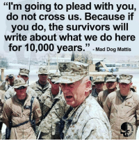 MATTIS is the GOAT! 🇺🇸 pc: @too_savage_for_democrats: I'm going to plead with you,  do not cross us. Because if  you do, the survivors will  write about what we do here  for 10,000 years.  33  Mad Dog Mattis MATTIS is the GOAT! 🇺🇸 pc: @too_savage_for_democrats