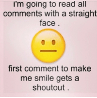 😐: I'm going to read all  comments with a straight  face  first comment to make  me smile gets a  shoutout 😐