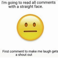 straight face: I'm going to read all comments  with a straight face.  First comment to make me laugh gets  a shout out