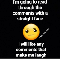 straight face: I'm going to read  through the  comments with a  straight face  I will like any  comments that  make me laugh