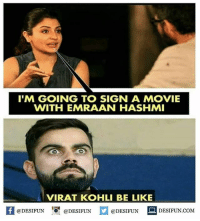Twitter: BLB247 Snapchat : BELIKEBRO.COM belikebro sarcasm meme Follow @be.like.bro: IM GOING TO SIGN A MOVIE  WITH EMRAAN HASHMI  VIRAT KOHLI BE LIKE  困@DESIFUN 증@DESIFUN @DESIFUN DESIFUN.COM Twitter: BLB247 Snapchat : BELIKEBRO.COM belikebro sarcasm meme Follow @be.like.bro
