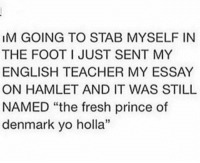 Im Going To Stab Myselfin The Foot I Just Sent My English Teacher My  Im Going To Stab Myselfin The Foot I Just Sent My English Teacher My Essay  On Hamlet And It Was Still Named The Fresh Prince Of Denmark Yo Holla  Harrypotter