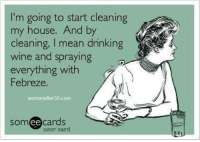 Drinking, Memes, and My House: I'm going to start cleaning  my house. And by  cleaning, I mean drinking  wine and spraying  everything with  Febreze.  womenafter50.com  somee cards  user card