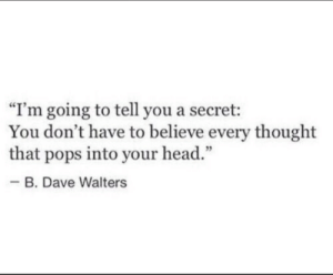 "Head, Thought, and Secret: ""I'm going to tell you a secret:  You don't have to believe every thought  that pops into your head.""  -B. Dave Walters"