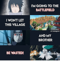 Beautiful, Birthday, and Family: IM GOING TO THE  BATTLEFIELD  I WON'T LET  THIS VILLAGE  anarutouh  on instagram  AND MY  BROTHER  BE WASTED!  メー Q: favorite male main character? hey ! so it's still the 23rd here which means it's still sasuke's birthday 💗💗💗 i love this boy so much ok he's so precious and deserves all the love ): i'm so happy he ended up with a beautiful family ! anyone who hates on him can leave this page rn because i'm sasuke's 1 hypewoman 😤 anyways happy birthday i love him lots !!!! this edit is lowkey different from the other stuff i upload but i hope y'all don't mind !!! bye