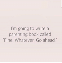 """I'm going to write a  parenting book called  """"Fine. Whatever Go ahead."""" hahaha foreals whatever fuckingkids"""