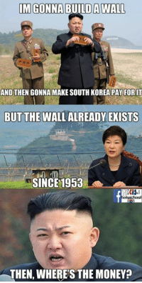 A shared meme for today. There should be OC stuff coming soon. ~DK0010: IM GONNA  A WALL  AND THEN GONNA MAKE SOUTH KOREA PAY FOR IT  BUT THE WALL ALREADY EXISTS  SINCE 1958  THEN, WHERE'S THE MONEY? A shared meme for today. There should be OC stuff coming soon. ~DK0010
